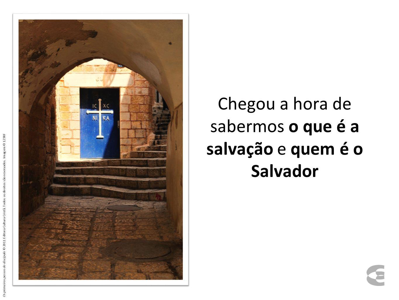 Chegou a hora de sabermos o que é a salvação e quem é o Salvador