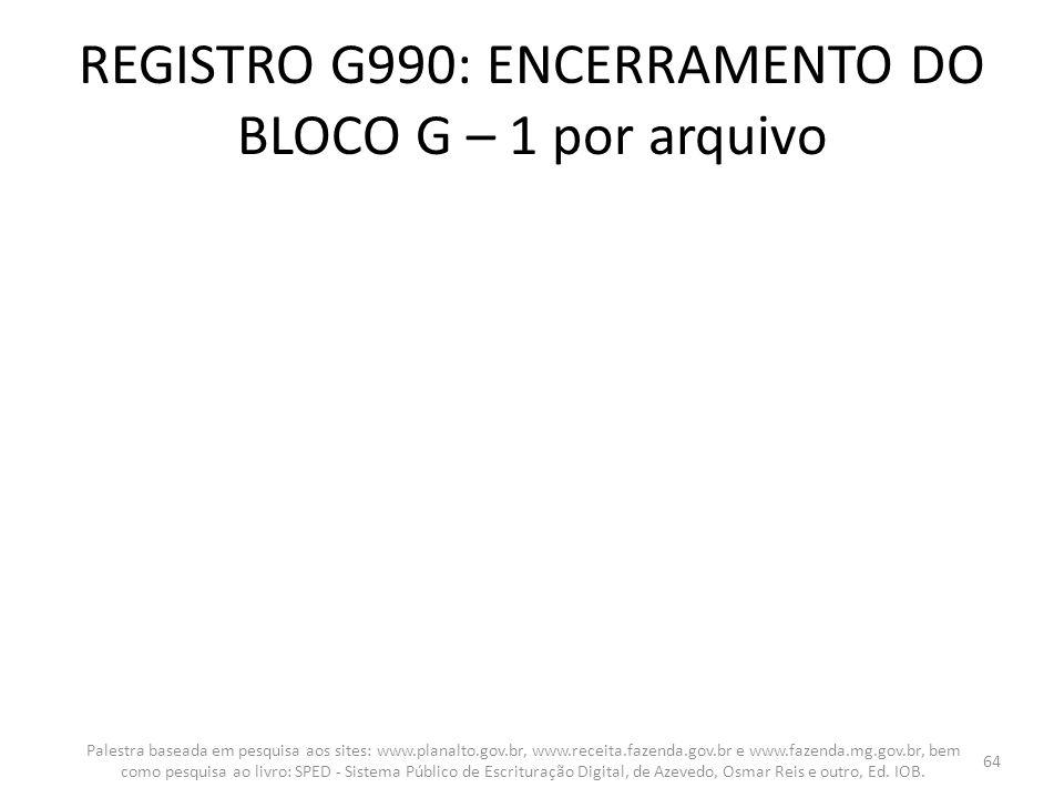 REGISTRO G990: ENCERRAMENTO DO BLOCO G – 1 por arquivo
