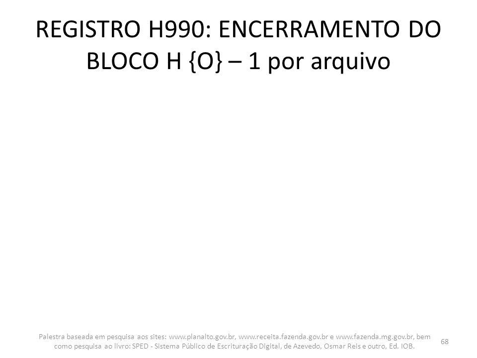 REGISTRO H990: ENCERRAMENTO DO BLOCO H {O} – 1 por arquivo