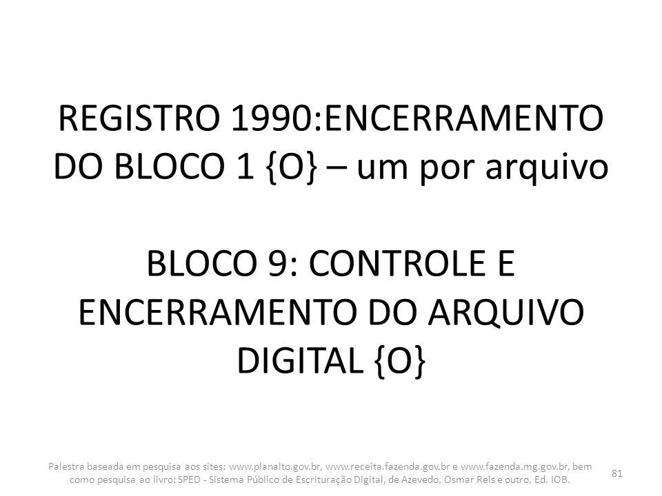 REGISTRO 1990:ENCERRAMENTO DO BLOCO 1 {O} – um por arquivo BLOCO 9: CONTROLE E ENCERRAMENTO DO ARQUIVO DIGITAL {O}