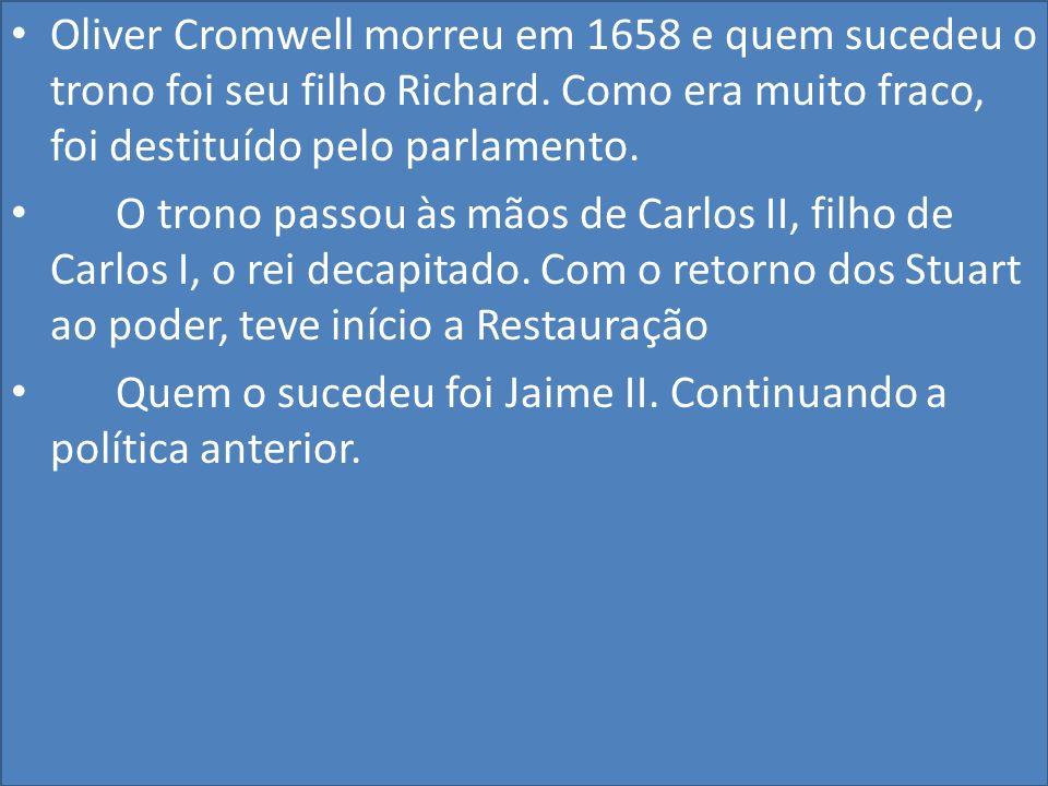 Oliver Cromwell morreu em 1658 e quem sucedeu o trono foi seu filho Richard. Como era muito fraco, foi destituído pelo parlamento.
