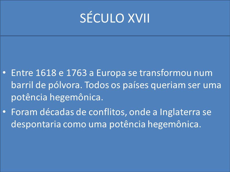 SÉCULO XVII Entre 1618 e 1763 a Europa se transformou num barril de pólvora. Todos os países queriam ser uma potência hegemônica.