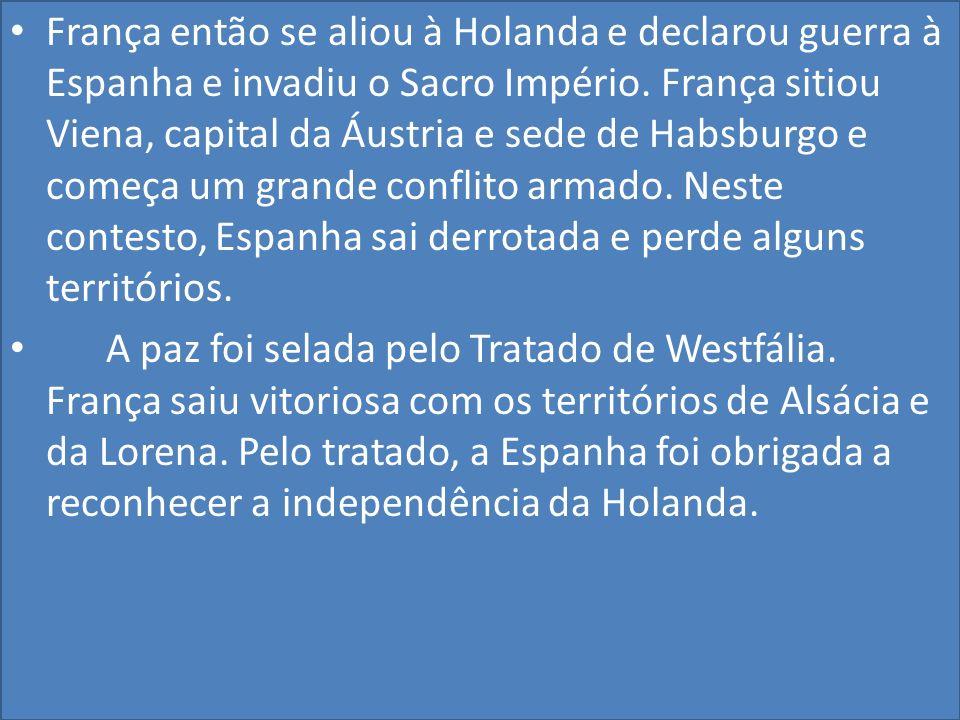 França então se aliou à Holanda e declarou guerra à Espanha e invadiu o Sacro Império. França sitiou Viena, capital da Áustria e sede de Habsburgo e começa um grande conflito armado. Neste contesto, Espanha sai derrotada e perde alguns territórios.