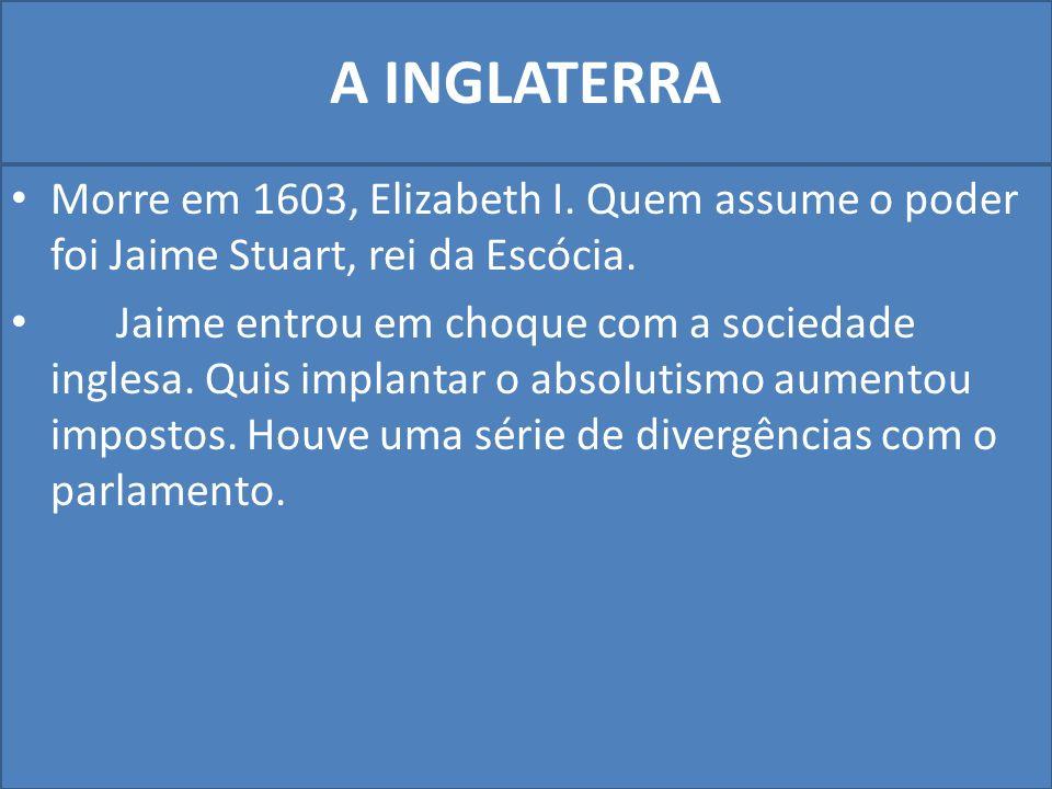 A INGLATERRA Morre em 1603, Elizabeth I. Quem assume o poder foi Jaime Stuart, rei da Escócia.