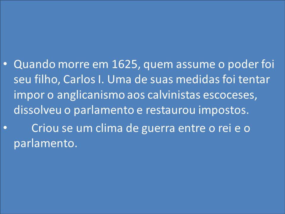 Quando morre em 1625, quem assume o poder foi seu filho, Carlos I