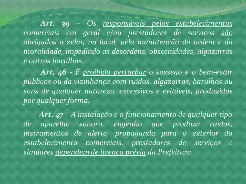 Art. 39 – Os responsáveis pelos estabelecimentos comerciais em geral e/ou prestadores de serviços são obrigados a zelar, no local, pela manutenção da ordem e da moralidade, impedindo as desordens, obscenidades, algazarras e outros barulhos.