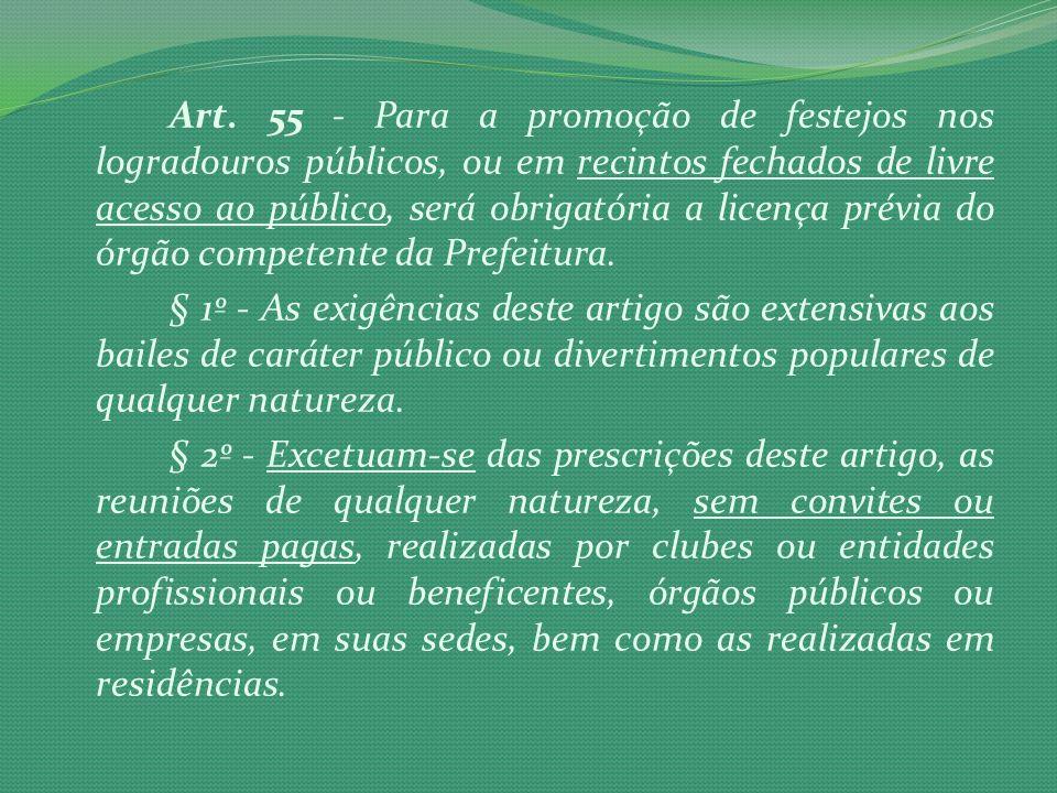 Art. 55 - Para a promoção de festejos nos logradouros públicos, ou em recintos fechados de livre acesso ao público, será obrigatória a licença prévia do órgão competente da Prefeitura.