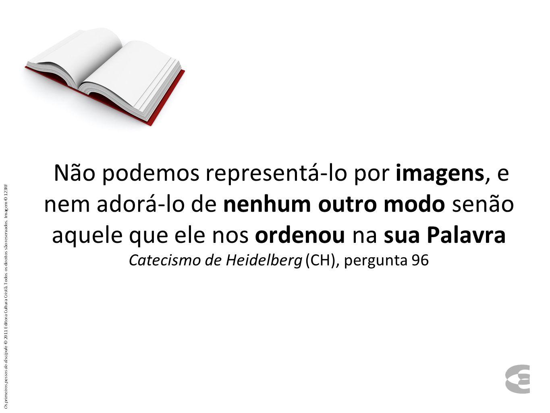 Não podemos representá-lo por imagens, e nem adorá-lo de nenhum outro modo senão aquele que ele nos ordenou na sua Palavra Catecismo de Heidelberg (CH), pergunta 96