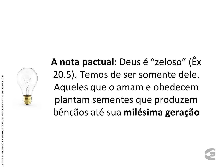 A nota pactual: Deus é zeloso (Êx 20. 5). Temos de ser somente dele
