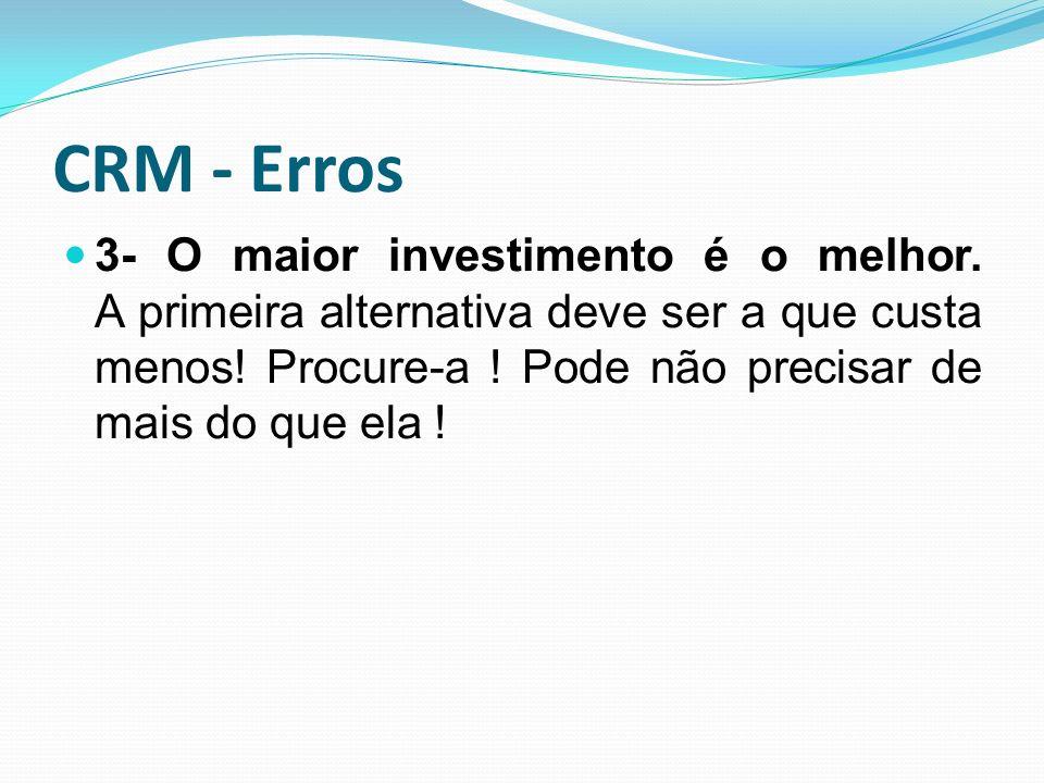 CRM - Erros 3- O maior investimento é o melhor. A primeira alternativa deve ser a que custa menos.