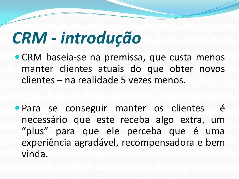 CRM - introdução CRM baseia-se na premissa, que custa menos manter clientes atuais do que obter novos clientes – na realidade 5 vezes menos.