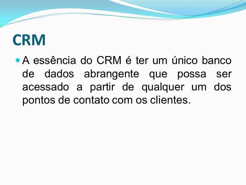 CRM A essência do CRM é ter um único banco de dados abrangente que possa ser acessado a partir de qualquer um dos pontos de contato com os clientes.