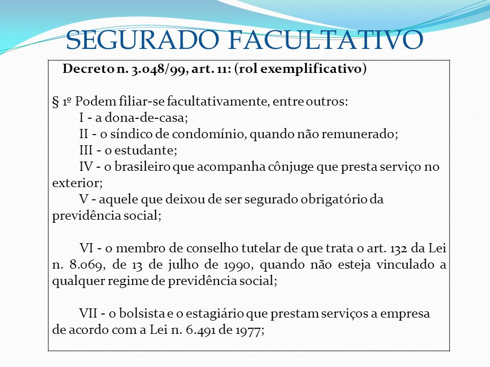 SEGURADO FACULTATIVO Decreto n. 3.048/99, art. 11: (rol exemplificativo) § 1º Podem filiar-se facultativamente, entre outros: