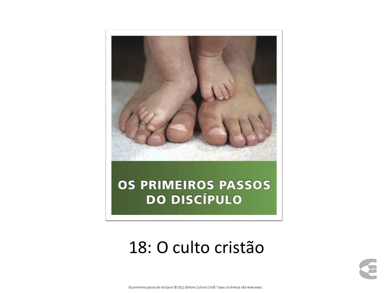 18: O culto cristão Os primeiros passos do discípulo © 2011 Editora Cultura Cristã.