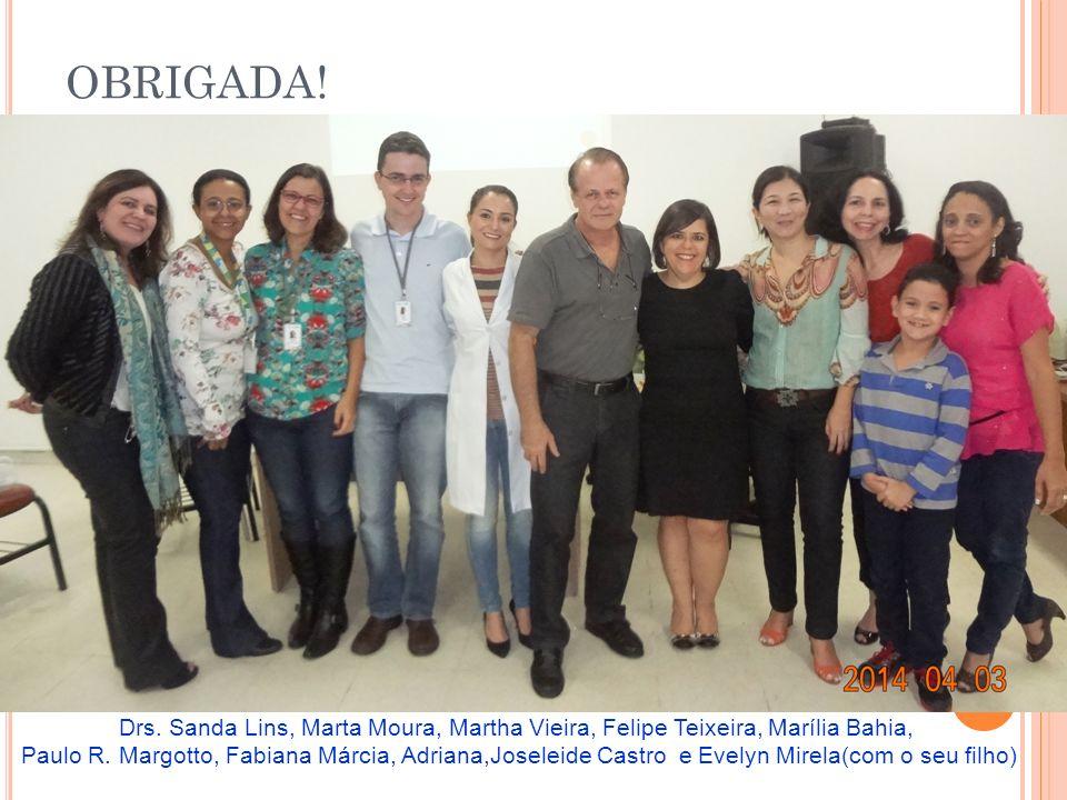 OBRIGADA! Drs. Sanda Lins, Marta Moura, Martha Vieira, Felipe Teixeira, Marília Bahia,