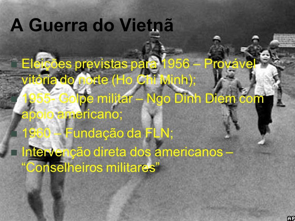 A Guerra do Vietnã Eleições previstas para 1956 – Provável vitória do norte (Ho Chi Minh); 1955- Golpe militar – Ngo Dinh Diem com apoio americano;