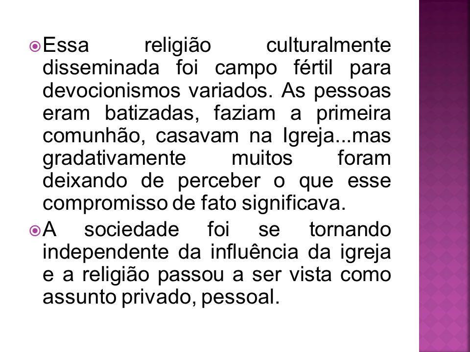 Essa religião culturalmente disseminada foi campo fértil para devocionismos variados. As pessoas eram batizadas, faziam a primeira comunhão, casavam na Igreja...mas gradativamente muitos foram deixando de perceber o que esse compromisso de fato significava.