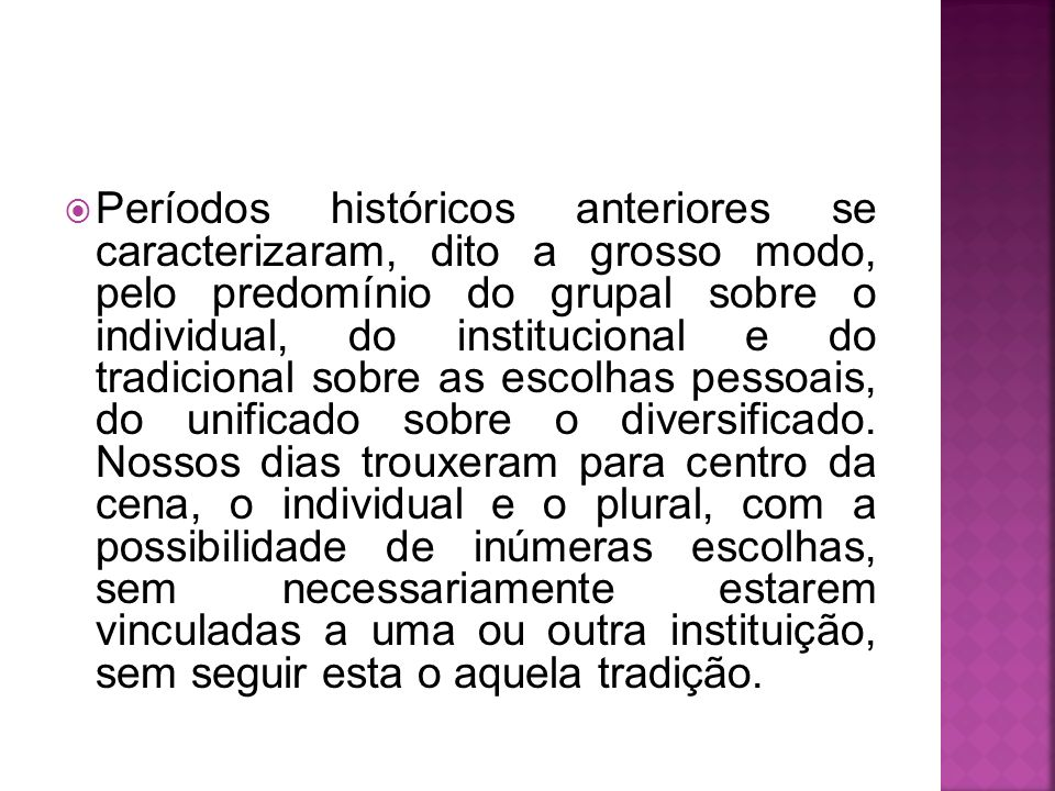 Períodos históricos anteriores se caracterizaram, dito a grosso modo, pelo predomínio do grupal sobre o individual, do institucional e do tradicional sobre as escolhas pessoais, do unificado sobre o diversificado.