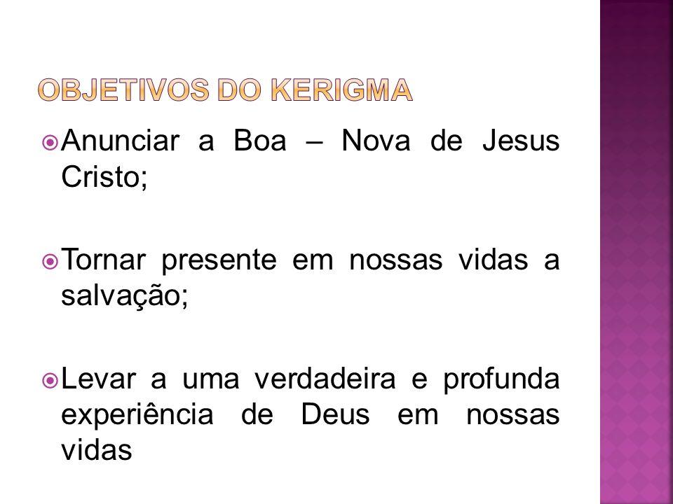 OBJETIVOS DO kERIGMA Anunciar a Boa – Nova de Jesus Cristo; Tornar presente em nossas vidas a salvação;
