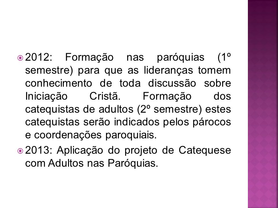 2012: Formação nas paróquias (1º semestre) para que as lideranças tomem conhecimento de toda discussão sobre Iniciação Cristã. Formação dos catequistas de adultos (2º semestre) estes catequistas serão indicados pelos párocos e coordenações paroquiais.