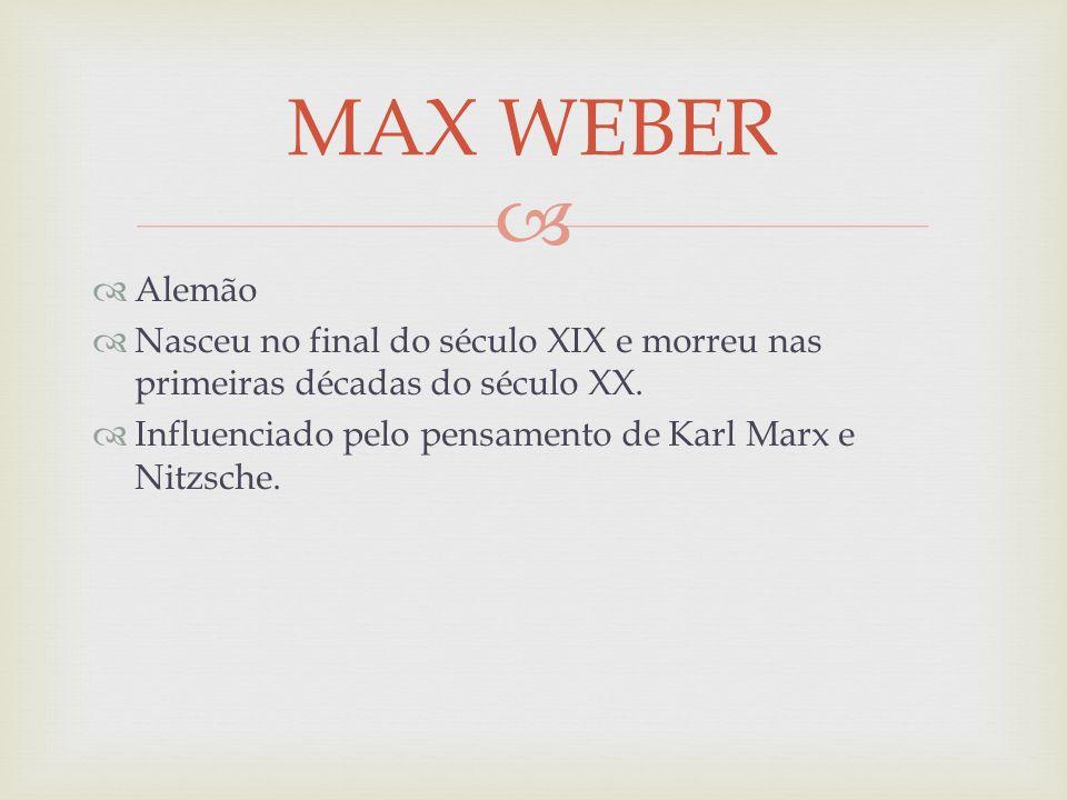MAX WEBER Alemão. Nasceu no final do século XIX e morreu nas primeiras décadas do século XX.