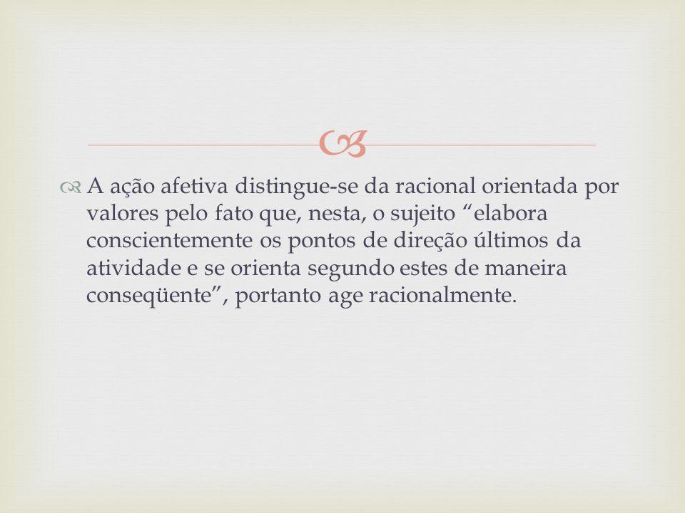 A ação afetiva distingue-se da racional orientada por valores pelo fato que, nesta, o sujeito elabora conscientemente os pontos de direção últimos da atividade e se orienta segundo estes de maneira conseqüente , portanto age racionalmente.