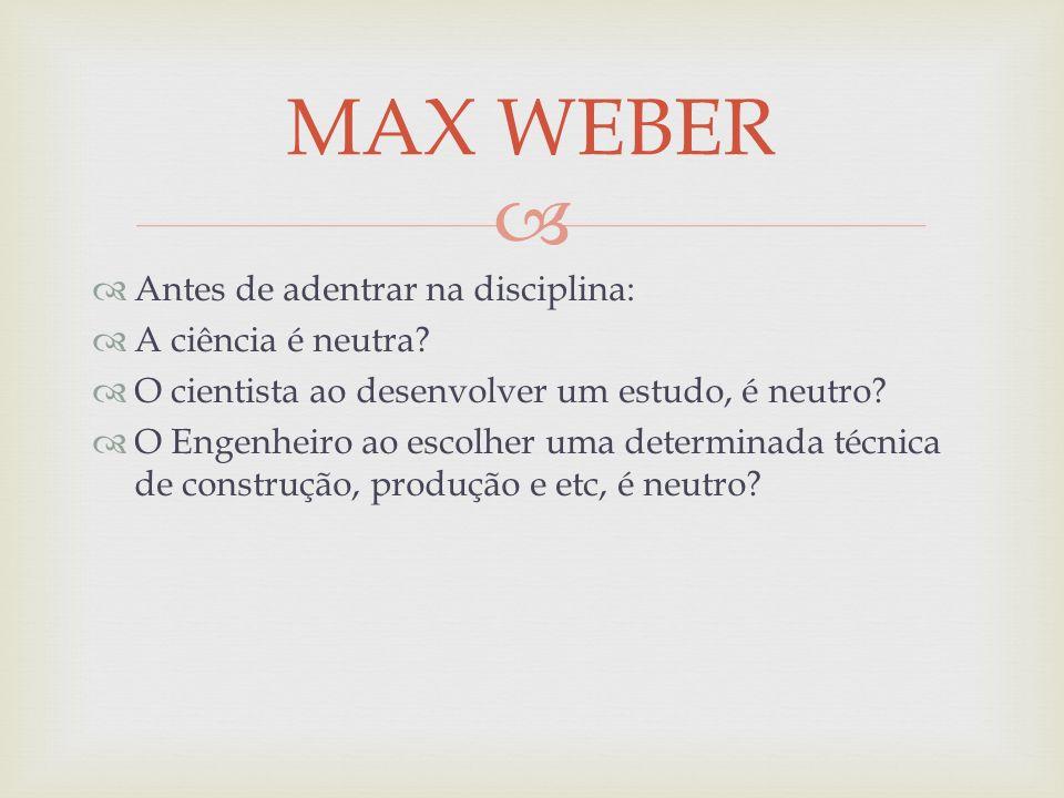 MAX WEBER Antes de adentrar na disciplina: A ciência é neutra