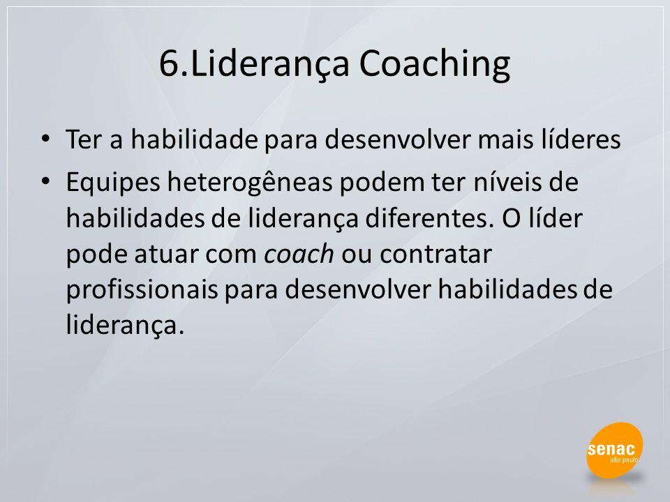 6.Liderança Coaching Ter a habilidade para desenvolver mais líderes