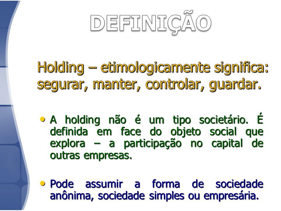 DEFINIÇÃO Holding – etimologicamente significa: segurar, manter, controlar, guardar.
