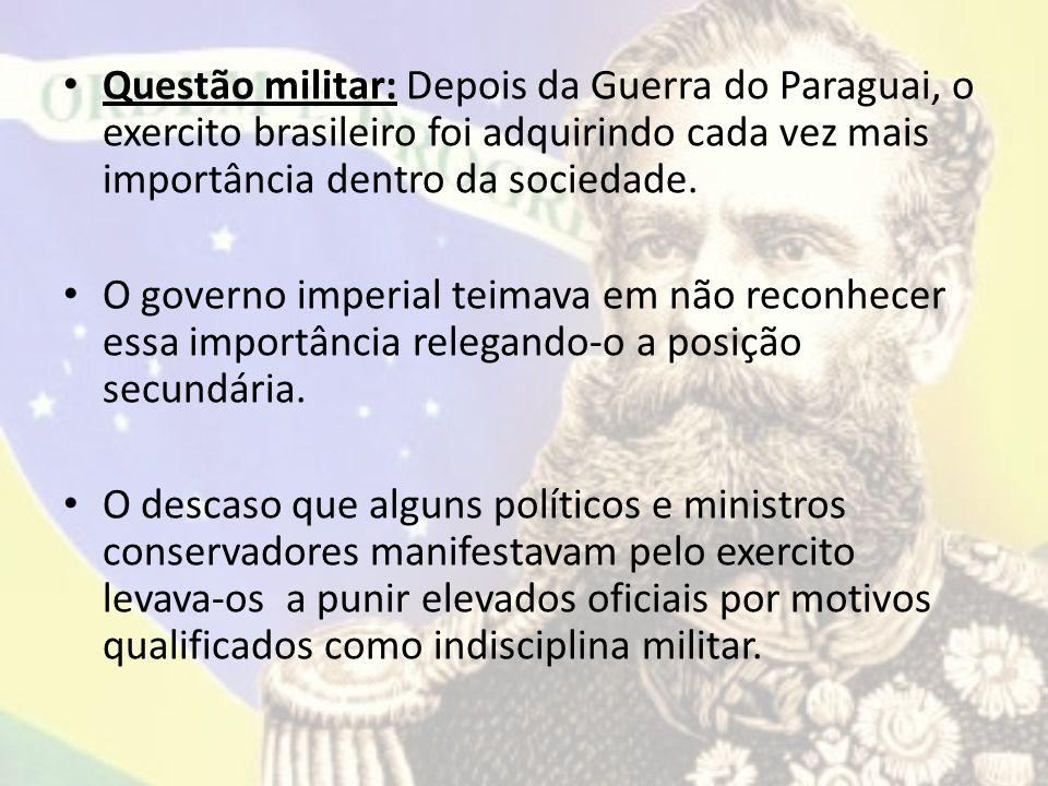 Questão militar: Depois da Guerra do Paraguai, o exercito brasileiro foi adquirindo cada vez mais importância dentro da sociedade.