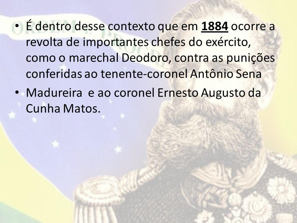 É dentro desse contexto que em 1884 ocorre a revolta de importantes chefes do exército, como o marechal Deodoro, contra as punições conferidas ao tenente-coronel Antônio Sena