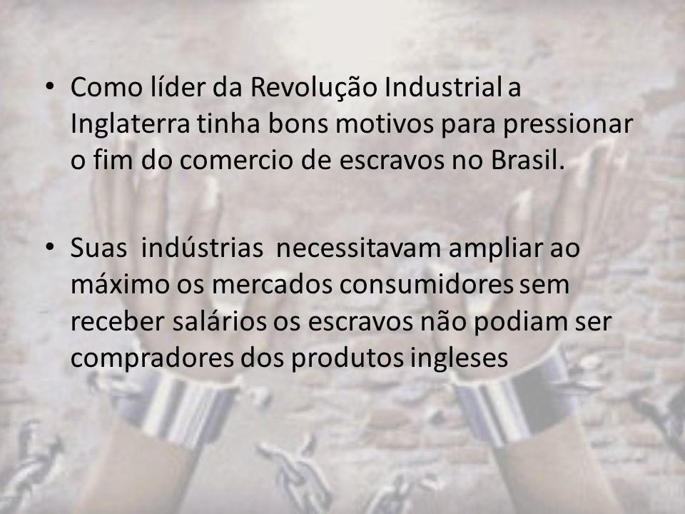 Como líder da Revolução Industrial a Inglaterra tinha bons motivos para pressionar o fim do comercio de escravos no Brasil.