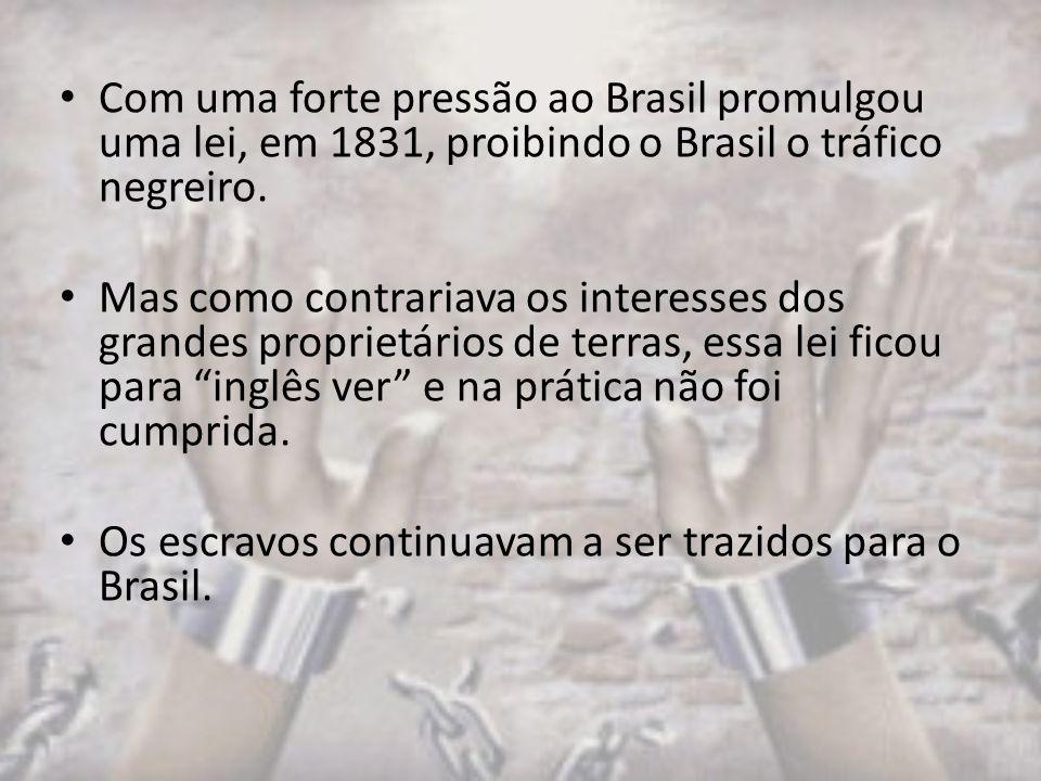 Com uma forte pressão ao Brasil promulgou uma lei, em 1831, proibindo o Brasil o tráfico negreiro.
