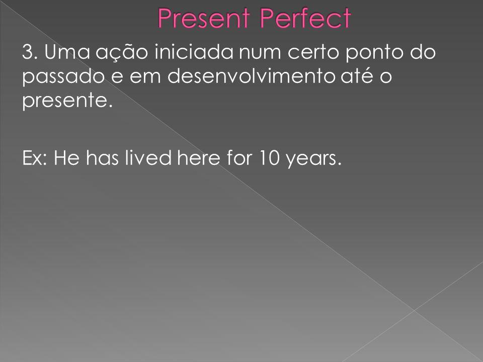 Present Perfect3.Uma ação iniciada num certo ponto do passado e em desenvolvimento até o presente.