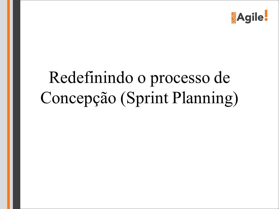 Redefinindo o processo de Concepção (Sprint Planning)