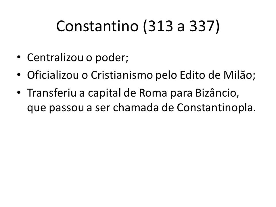 Constantino (313 a 337) Centralizou o poder;