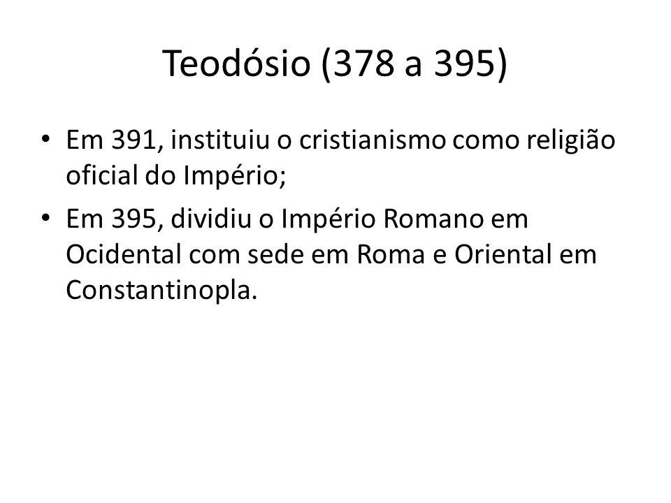 Teodósio (378 a 395) Em 391, instituiu o cristianismo como religião oficial do Império;