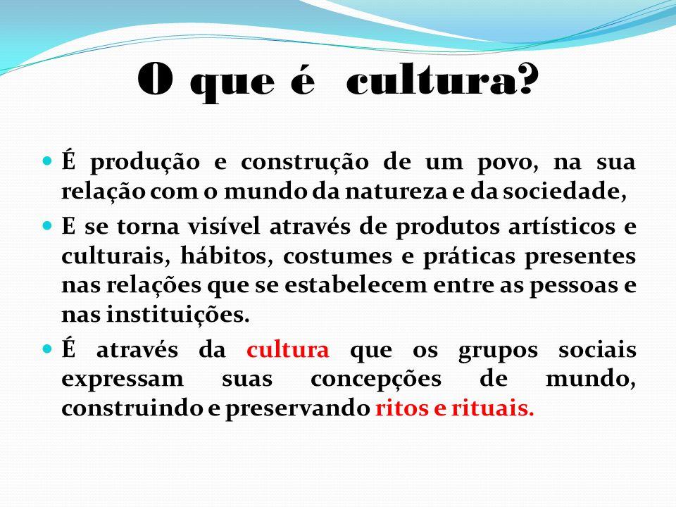 O que é cultura É produção e construção de um povo, na sua relação com o mundo da natureza e da sociedade,