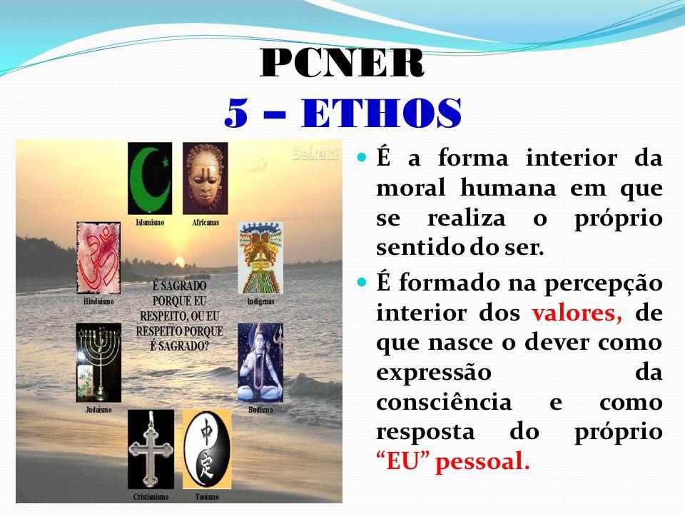 PCNER 5 – ETHOS É a forma interior da moral humana em que se realiza o próprio sentido do ser.