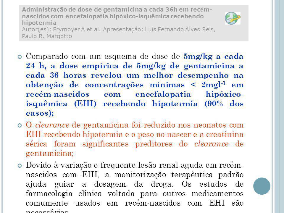 Administração de dose de gentamicina a cada 36h em recém-nascidos com encefalopatia hipóxico-isquêmica recebendo hipotermia Autor(es): Frymoyer A et al. Apresentação: Luís Fernando Alves Reis, Paulo R. Margotto