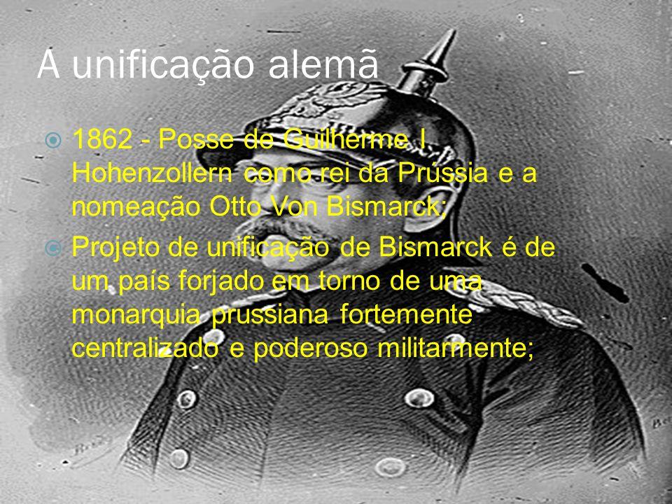 A unificação alemã 1862 - Posse de Guilherme I Hohenzollern como rei da Prússia e a nomeação Otto Von Bismarck;