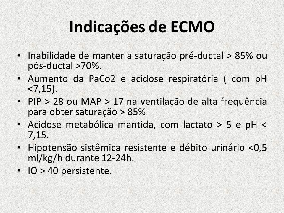 Indicações de ECMO Inabilidade de manter a saturação pré-ductal > 85% ou pós-ductal >70%. Aumento da PaCo2 e acidose respiratória ( com pH <7,15).