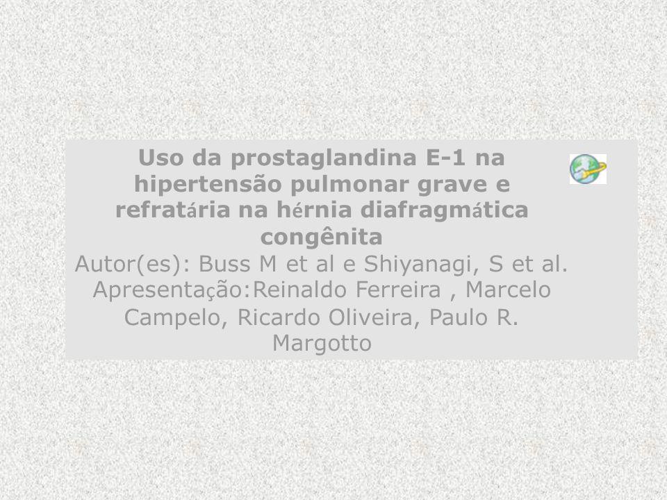 Uso da prostaglandina E-1 na hipertensão pulmonar grave e refratária na hérnia diafragmática congênita Autor(es): Buss M et al e Shiyanagi, S et al. Apresentação:Reinaldo Ferreira , Marcelo Campelo, Ricardo Oliveira, Paulo R. Margotto