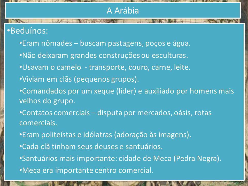 A Arábia Beduínos: Eram nômades – buscam pastagens, poços e água.