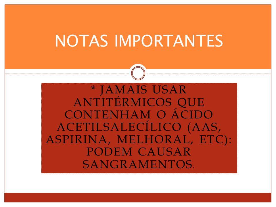 NOTAS IMPORTANTES * Jamais usar antitérmicos que contenham o ácido acetilsalecílico (AAS, Aspirina, Melhoral, etc): podem causar sangramentos;