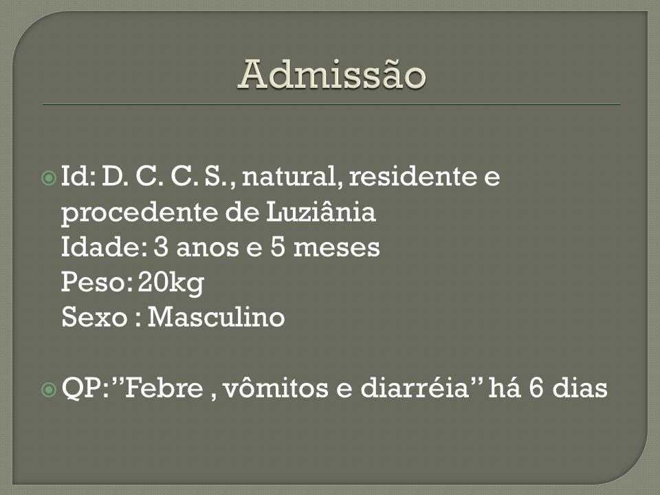 Admissão Id: D. C. C. S., natural, residente e procedente de Luziânia Idade: 3 anos e 5 meses Peso: 20kg.