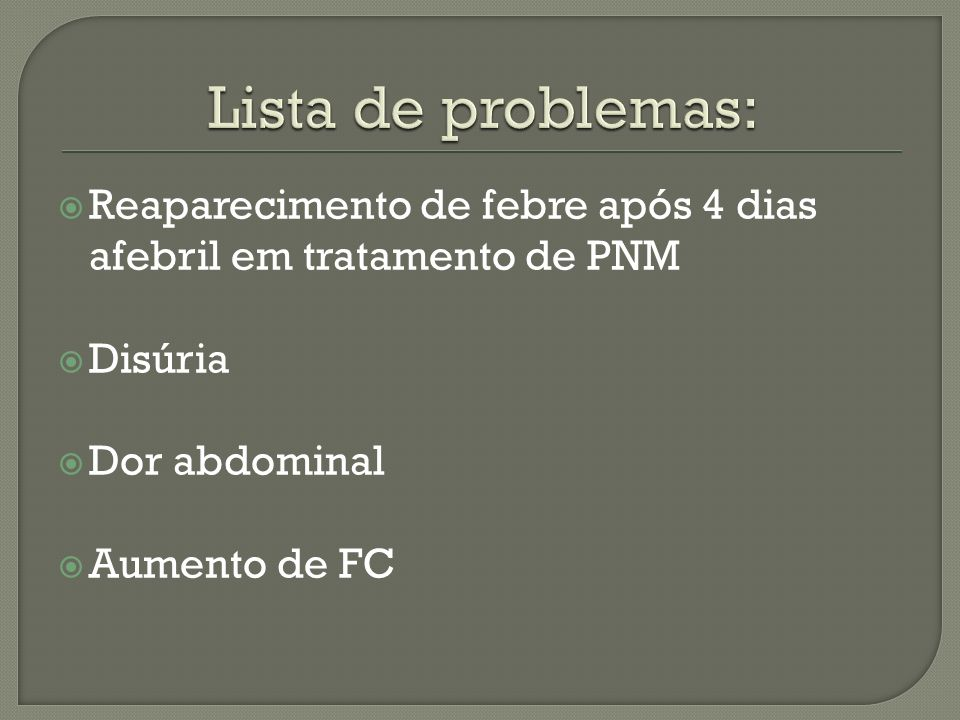 Lista de problemas: Reaparecimento de febre após 4 dias afebril em tratamento de PNM. Disúria. Dor abdominal.