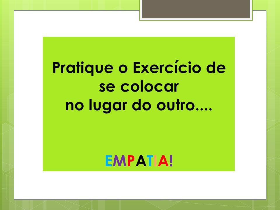 Pratique o Exercício de se colocar no lugar do outro.... EMPATIA!