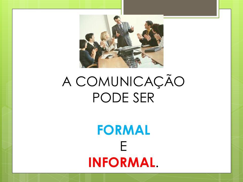 A COMUNICAÇÃO PODE SER FORMAL E INFORMAL.