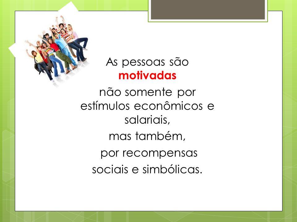 As pessoas são motivadas não somente por estímulos econômicos e salariais, mas também, por recompensas sociais e simbólicas.